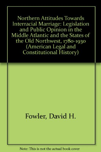 9780824082666: Northern Attitudes Towards Interracial Marriage: Legislation and Public Opinion in the Middle Atlantic and the States of the Old Northwest 1780-1930 (American Legal and Constitutional History)