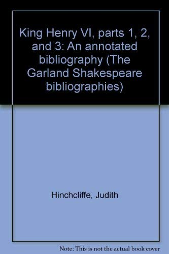KING HENRY VI, Parts 1, 2, and 3: An Annotated Bibliography (The Garland Shakespeare bibliographies...