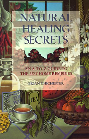 Natural Healing Secrets: An A-To-Z Guide to the Best Home Remedies: Chichester, Brian