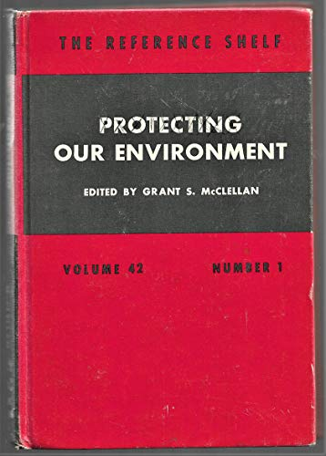 Protecting Our Environment (The Reference Shelf Volume 42 Number 1): McClellan, Grant S. (Edited by...