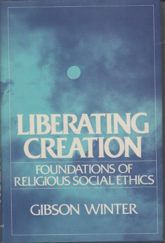 Liberating Creation : Foundations of Religious Social: Gibson Winter