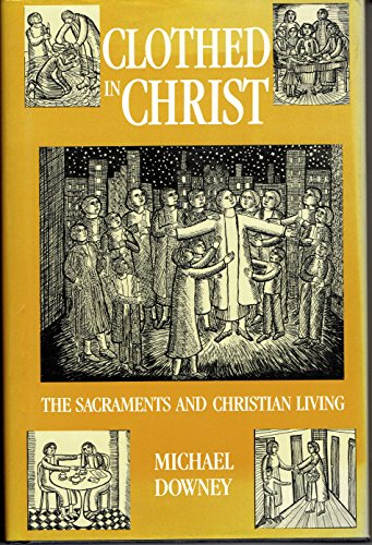 Clothed in Christ: The Sacraments and Christian Living: Michael Downey
