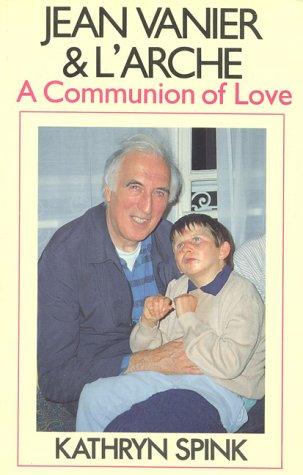 Jean Vanier & L'Arche: A Communion of Love: Kathryn Spink