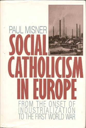 Social Catholicism in Europe: From the Onset of Industrialization to the First World War: Misner, ...