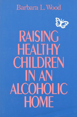 Raising Healthy Children In an Alcoholic Home: Wood, Barbara L.
