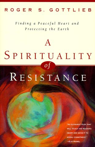A Spirituality of Resistance: Finding a Peaceful Heart & Protecting the Earth: Gottlieb, Roger