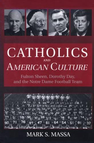 Catholics and American Culture: Fulton Sheen, Dorothy Day, and the Notre Dame Football Team: Massa ...