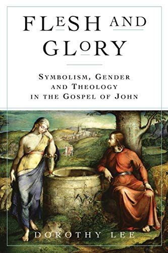 Flesh and Glory: Symbolism, Gender and Theology In The Gospel of John: Lee, Dorothy A