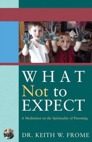 What Not to Expect: A Meditation on the Spirituality of Parenting: Frome, Keith W.