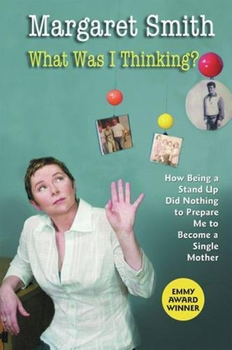 What Was I Thinking?: How Being a Stand Up Did Nothing to Prepare Me to Become a Single Mother (0824522850) by Margaret Smith