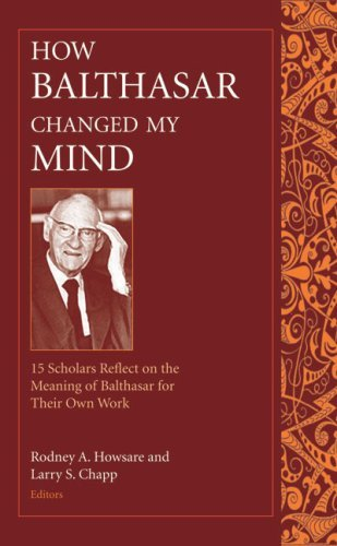 How Balthasar Changed My Mind: 15 Scholars Reflect on the Meaning of Balthasar for Their Own Work