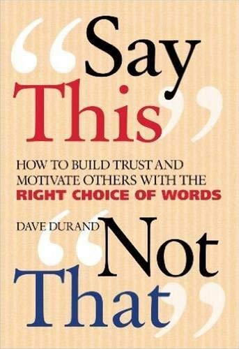 Say This, Not That: How to Build Trust and Motivate Others with the Right Choice of Words: Durand, ...