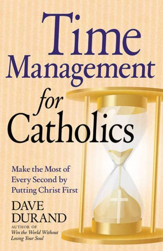 9780824526634: Time Management for Catholics: Make the Most of Every Second by Putting Christ First