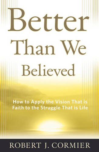 9780824549800: Better Than We Believed: How to Apply the Vision That is Faith to the Struggle That is Life