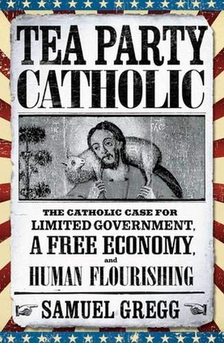 9780824549817: Tea Party Catholic: The Catholic Case for Limited Government, a Free Economy, and Human Flourishing