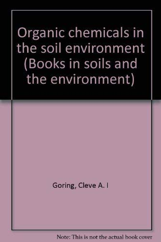 Organic Chemicals in the Soil Environment, Volume 1: Goring, Cleve A.I., and John W. Hamaker, ...