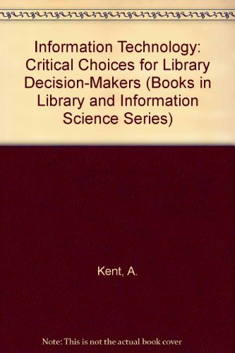 Information Technology: Critical Choices for Library Decision-Makers: A. Kent, T.J.