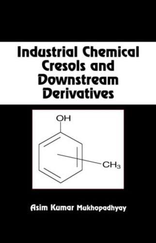 Industrial Chemical Cresols and Downstream Derivatives: Mukhopadhyay, Asim Kumar