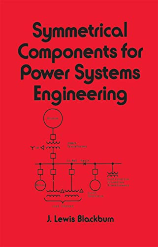 Symmetrical Components for Power Systems Engineering: J. Lewis Blackburn