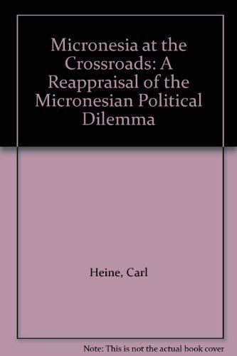Micronesia at the Crossroads: A Reappraisal of the Micronesian Political Dilemma: Heine, Carl