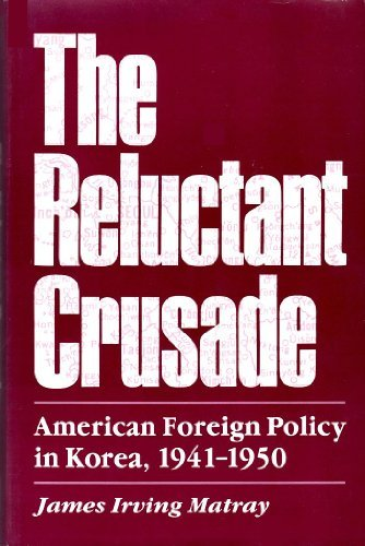 The Reluctant Crusade: American Foreign Policy in Korea, 1941-1950: Matray, James I.