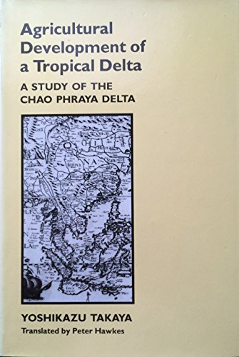 Agricultural Development of a Tropical Delta: A Study of the Chao Phraya Delta: Takaya, Yoshikazu