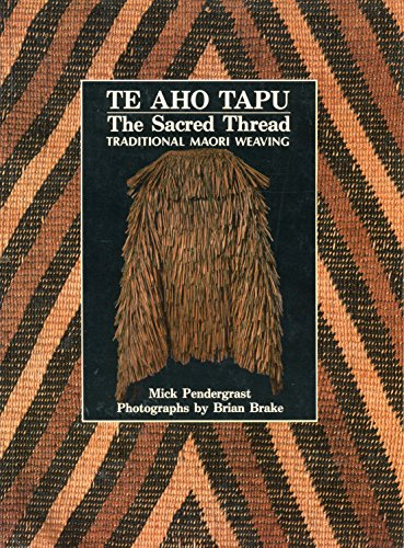 Te Aho Tapu: The Sacred Thread - Traditional Maori Weaving: Pendergrast, Mick; Brake, Brian
