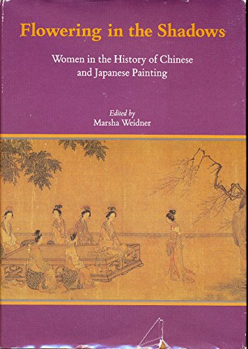 Flowering in the Shadows: Women in the History of Chinese and Japanese Painting.: WEIDNER, Marsha (...