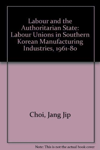 9780824813277: Labor and the Authoritarian State: Labor Unions in South Korean Manufacturing Industries, 1961-1980