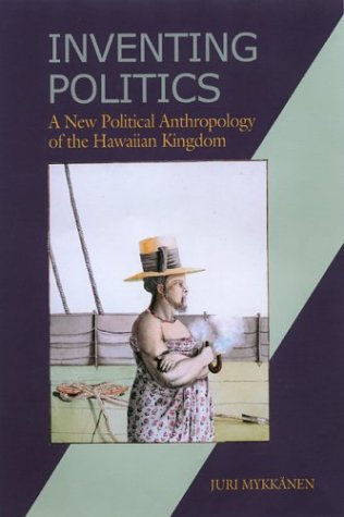 Inventing Politics: A New Political Anthropology of the Hawaiian Kingdom: Mykkanen, Juri