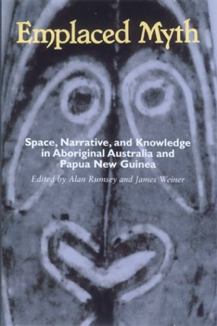 Emplaced Myth: Space, Narrative, and Knowledge in Aboriginal Australia and Papua New Guinea