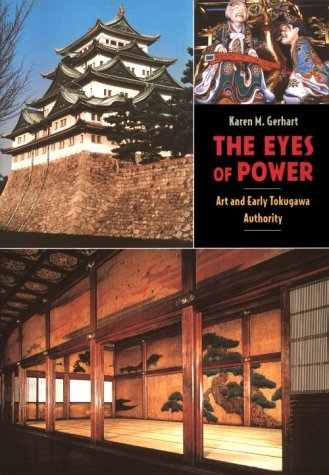 The Eyes of Power: Art and Early Tokugawa Authority: Gerhart, Karen M.