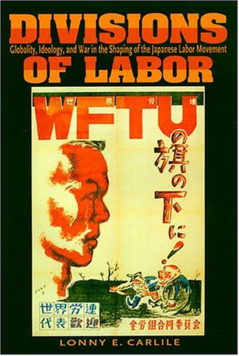 Divisons Of Labor: Globaility, Ideology, And War In The Shaping Of The Japanese Labor Movement: ...