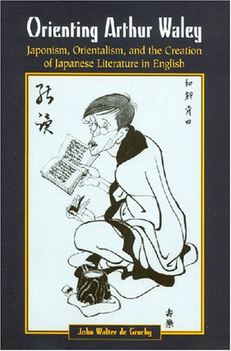 9780824825676: Orienting Arthur Waley: Japonism, Orientalism, and the Creation of Japanese Literature in English