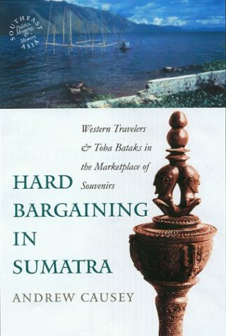 Hard Bargaining in Sumatra: Western Travelers and Toba Bataks in the Marketplace of Souvenirs (...