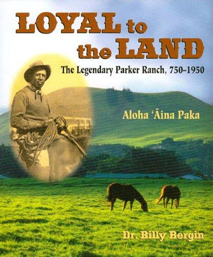 Loyal to the Land: The Legendary Parker Ranch, 1750-1950 (Hardback): Billy Bergin