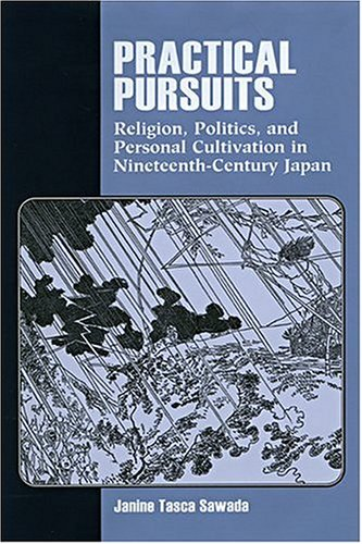 Practical Pursuits: Religion, Politics, and Personal Cultivation in Nineteenth-Century Japan (...