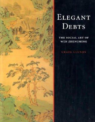 Elegant Debts: The Social Art of Wen Zhengming: Clunas, Craig; Wen, Zhengming