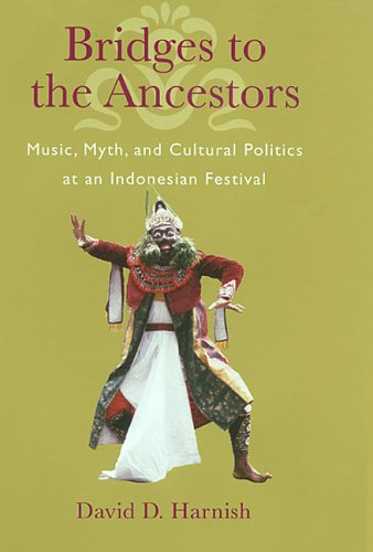 Bridges to the Ancestors: Music, Myth, and Cultural Politics at an Indonesian Festival: Harnish, ...