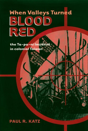 When Valleys Turned Blood Red: The Ta-pa-ni Incident in Colonial Taiwan.: KATZ, Paul R.