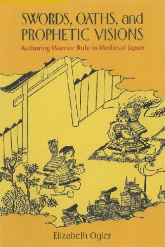 Swords, Oaths, and Prophetic Visions: Authoring Warrior Rule in Medieval Japan: Oyler, Elizabeth