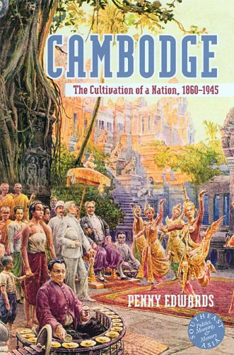 Cambodge: The Cultivation of a Nation, 1860-1945: Edwards, Penny