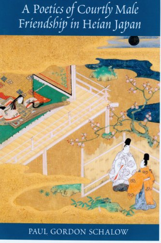 A Poetics of Courtly Male Friendship in Heian Japan: Schalow, Paul Gordon