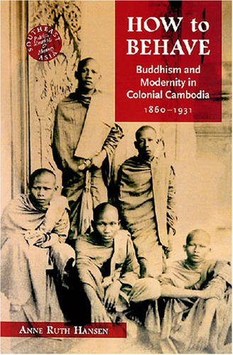 9780824830328: How to Behave: Buddhism and Modernity in Colonial Cambodia, 1860-1930 (Southeast Asia: Politics, Meaning, and Memory)