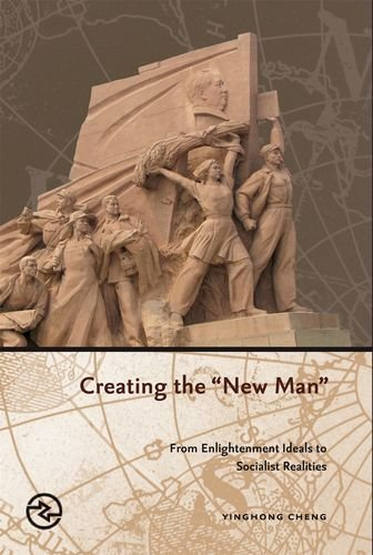 Creating the New Man: From Enlightenment Ideals to Socialist Realities: Yinghong Cheng