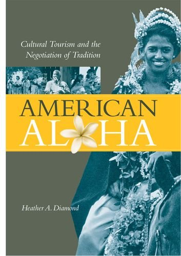 AMERICAN ALOHA Cultural Tourism and the Negotiation of Tradition: Diamond, Heather A.