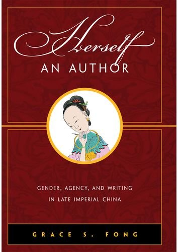 Herself an Author: Gender, Agency, and Writing in Late Imperial China: Grace S. Fong