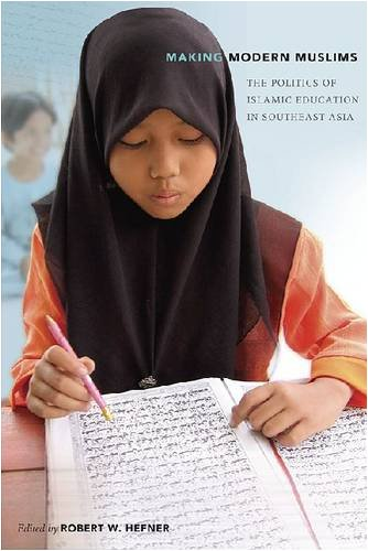 Making Modern Muslims: The Politics of Islamic Education in Southeast Asia: Hefner, Robert