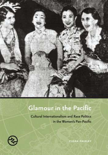 Glamour in the Pacific: Cultural Internationalism and Race Politics in the Women's Pan-Pacific...