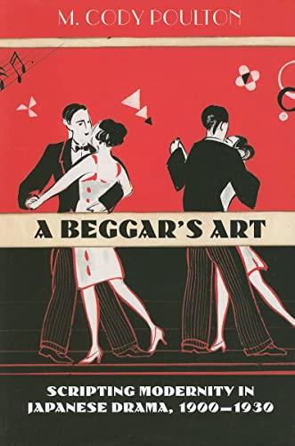 9780824834524: A Beggar's Art: Scripting Modernity in Japanese Drama, 1900-1930